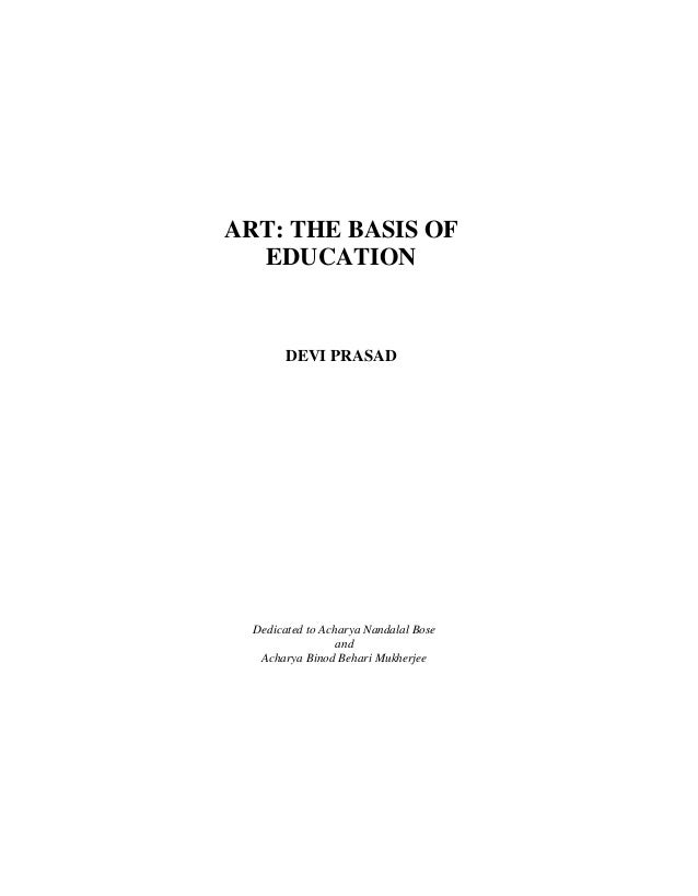 ART: THE BASIS OF  EDUCATION        DEVI PRASAD  Dedicated to Acharya Nandalal Bose                  and   Acharya Binod B...