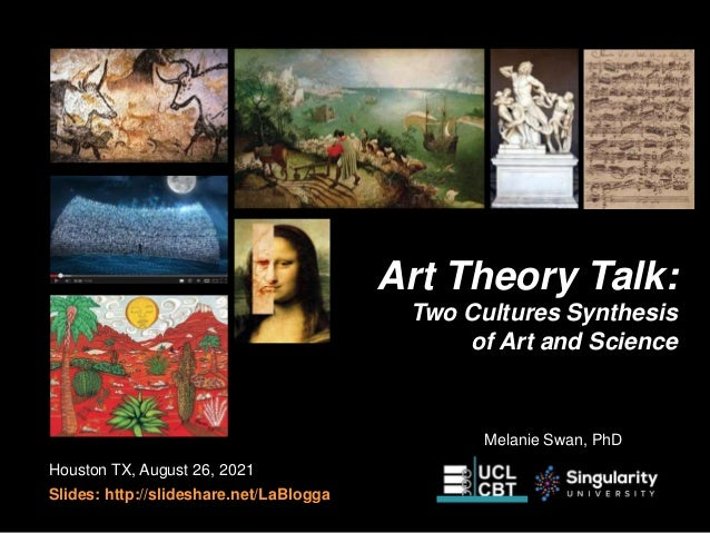Art Theory Talk: Two Cultures Synthesis of Art and Science Houston TX, August 26, 2021 Slides: http://slideshare.net/LaBlo...