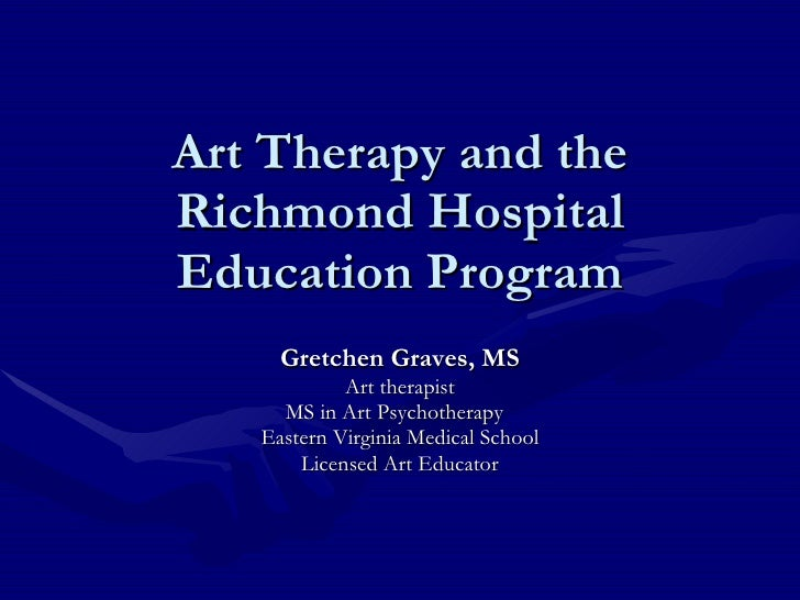 Art Therapy and the Richmond Hospital Education Program Gretchen Graves, MS Art therapist MS in Art Psychotherapy  Eastern...