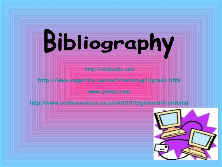 Bibliography  http://wikipedia.com http://www.angelfire.com/art/historygirl/greek.html www.yahoo.com http://www.contracost...