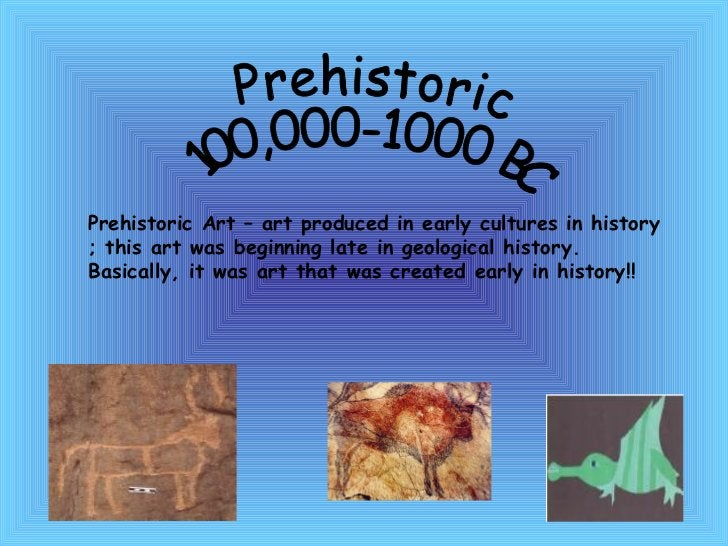 Prehistoric  100,000-1000 BC Prehistoric Art – art produced in early cultures in history ; this art was beginning late in ...