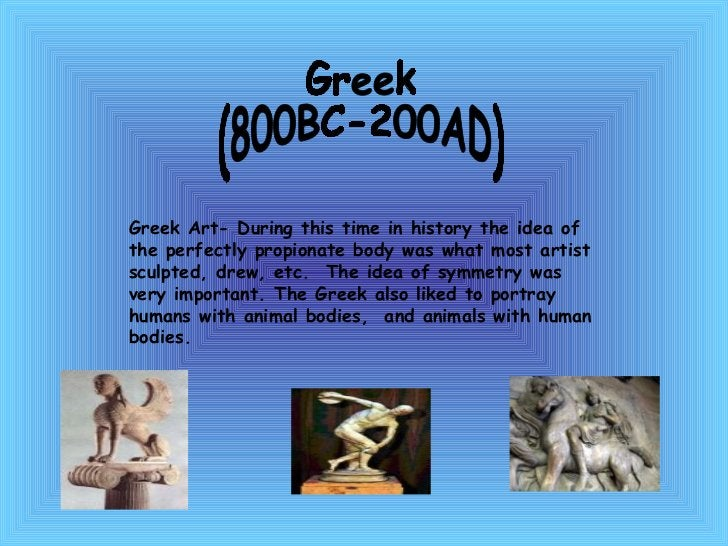 Greek (800BC-200AD) Greek Art- During this time in history the idea of the perfectly propionate body was what most artist ...