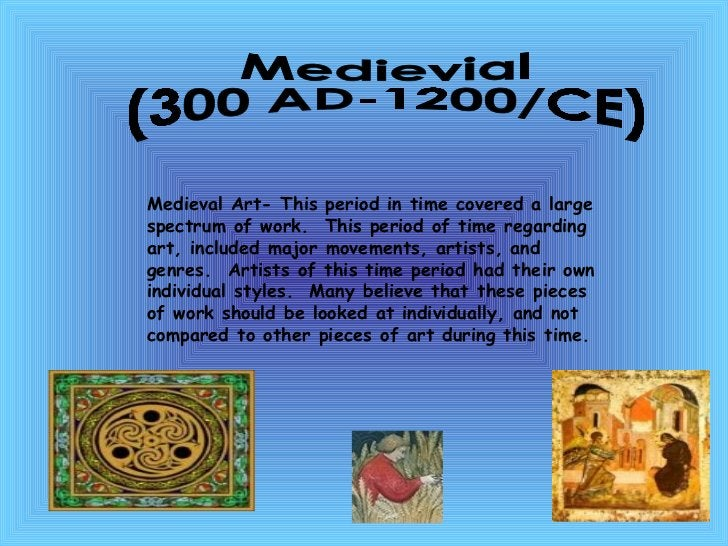Medievial  (300 AD-1200/CE) Medieval Art- This period in time covered a large spectrum of work.  This period of time regar...