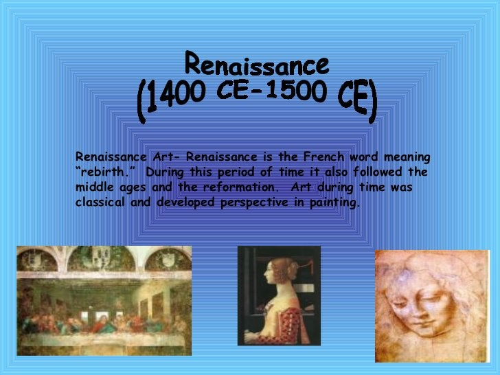"""Renaissance  (1400 CE-1500 CE) Renaissance Art- Renaissance is the French word meaning """"rebirth.""""  During this period of t..."""