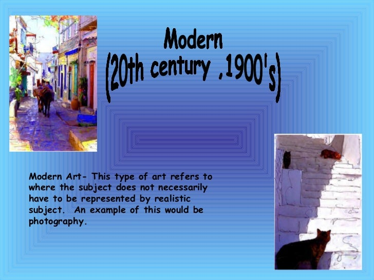 Modern  (20th century ,1900's) Modern Art- This type of art refers to where the subject does not necessarily have to be re...