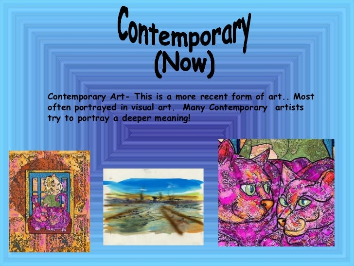 Contemporary (Now) Contemporary Art- This is a more recent form of art.. Most often portrayed in visual art.  Many Contemp...