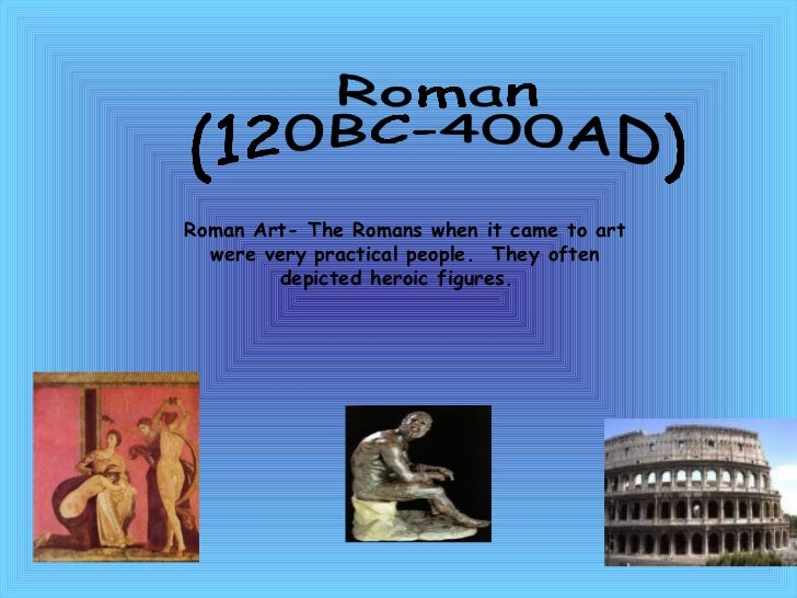 Roman  (120BC-400AD) Roman Art- The Romans when it came to art were very practical people.  They often depicted heroic fig...