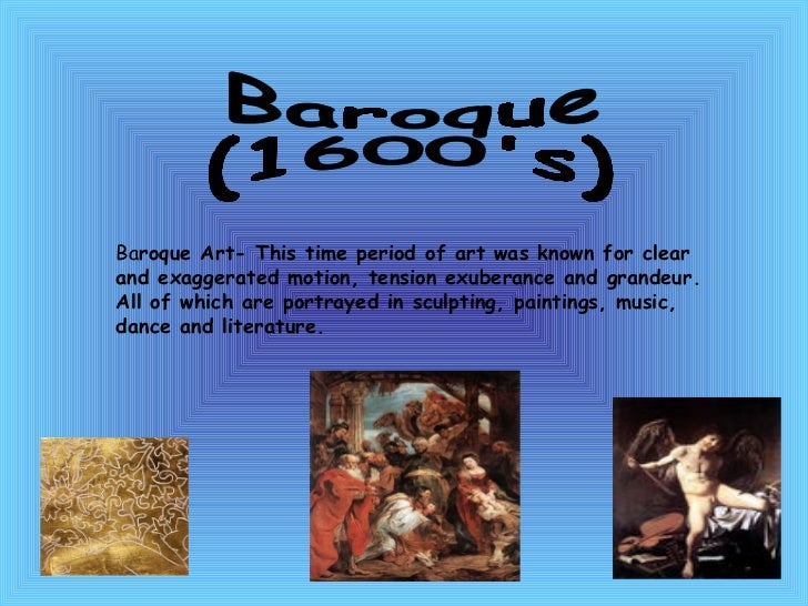 Baroque (1600's) Ba roque Art- This time period of art was known for clear and exaggerated motion, tension exuberance and ...