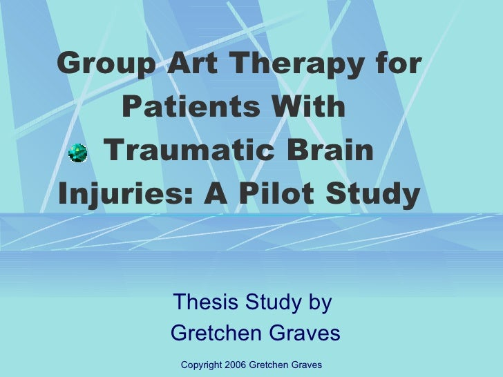 Group Art Therapy for Patients With  Traumatic Brain Injuries: A Pilot Study Thesis Study by  Gretchen Graves