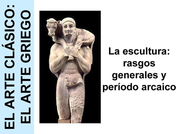 La escultura: rasgos generales y período arcaico EL ARTE CLÁSICO: EL ARTE GRIEGO