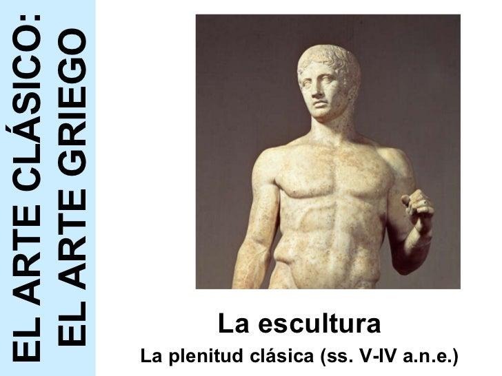 La escultura La plenitud clásica (ss. V-IV a.n.e.) EL ARTE CLÁSICO: EL ARTE GRIEGO