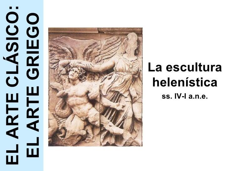 La escultura helenística ss. IV-I a.n.e. EL ARTE CLÁSICO: EL ARTE GRIEGO