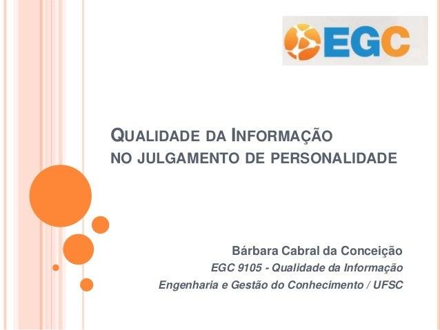 QUALIDADE DA INFORMAÇÃO NO JULGAMENTO DE PERSONALIDADE Bárbara Cabral da Conceição EGC 9105 - Qualidade da Informação Enge...