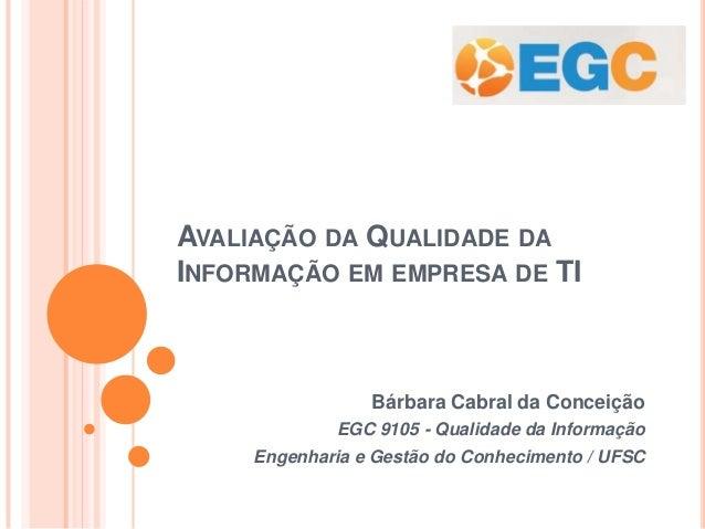 AVALIAÇÃO DA QUALIDADE DA INFORMAÇÃO EM EMPRESA DE TI  Bárbara Cabral da Conceição EGC 9105 - Qualidade da Informação Enge...