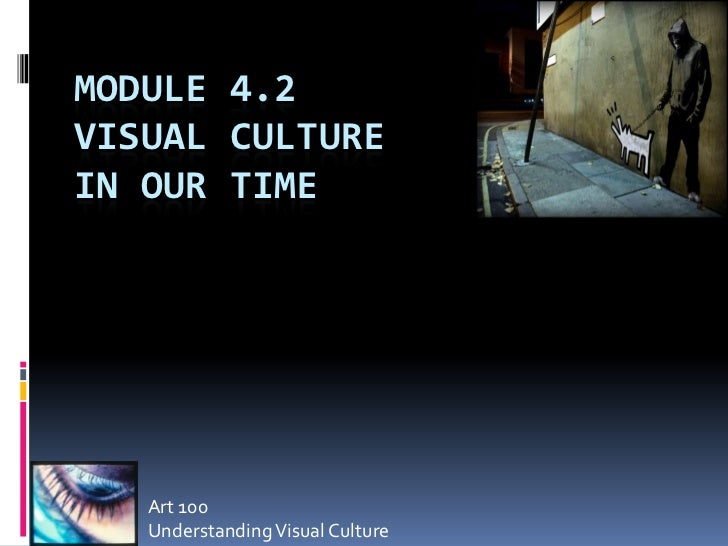 MODULE 4.2VISUAL CULTUREIN OUR TIME   Art 100   Understanding Visual Culture