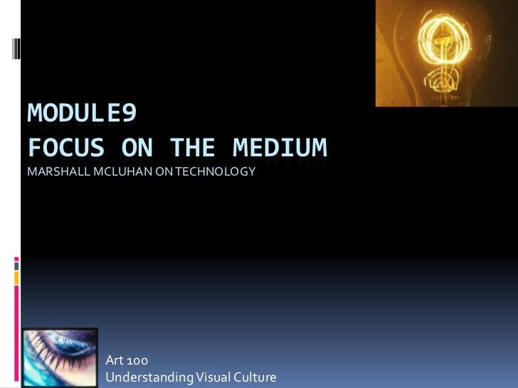 MODULE9FOCUS ON THE MEDIUMMARSHALL MCLUHAN ON TECHNOLOGY          Art 100          Understanding Visual Culture