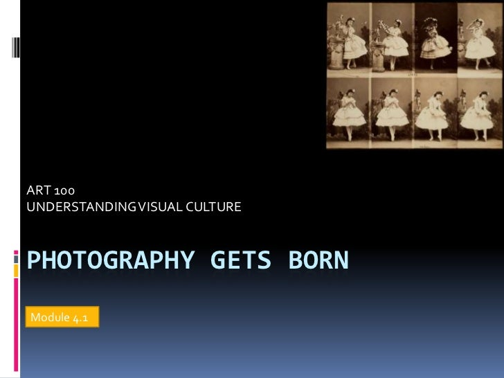 ART 100UNDERSTANDING VISUAL CULTUREPHOTOGRAPHY GETS BORNModule 4.1