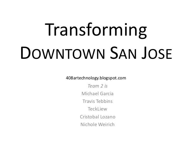 TransformingDowntown San Jose<br />408artechnology.blogspot.com<br />Team 2 is<br />Michael Garcia<br />Travis Tebbins<br ...