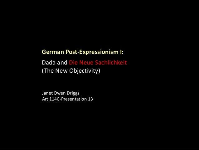 German Post-Expressionism I:  Dada and Die Neue Sachlichkeit (The New Objectivity) Janet Owen Driggs Art 114C-Presentation...