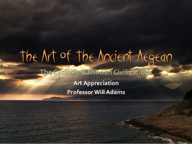 The Art Of The Ancient Aegean The	   Cycladic	   &	   Minoan	   Civilizations	    Art	   Appreciation	    Professor	   Wil...