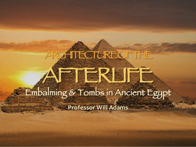 ARCHITECTUREOFTHE AFTERLIFE Embalming & Tombs in Ancient Egypt Professor  Will  Adams