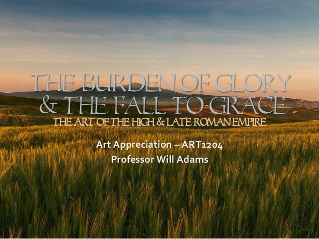The Burden Of GLORY & The Fall to Grace The Art Of The High & LATE Roman Empire Art  Appreciation  –  ART1204   Pr...