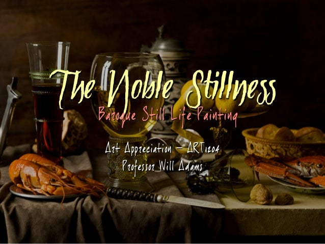 Art Appreciation – ART1204 Professor Will Adams The Noble Stillness Baroque Still Life Painting