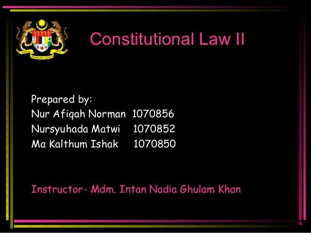 Constitutional Law IIPrepared by:Nur Afiqah Norman 1070856Nursyuhada Matwi 1070852Ma Kalthum Ishak 1070850Instructor- Mdm....