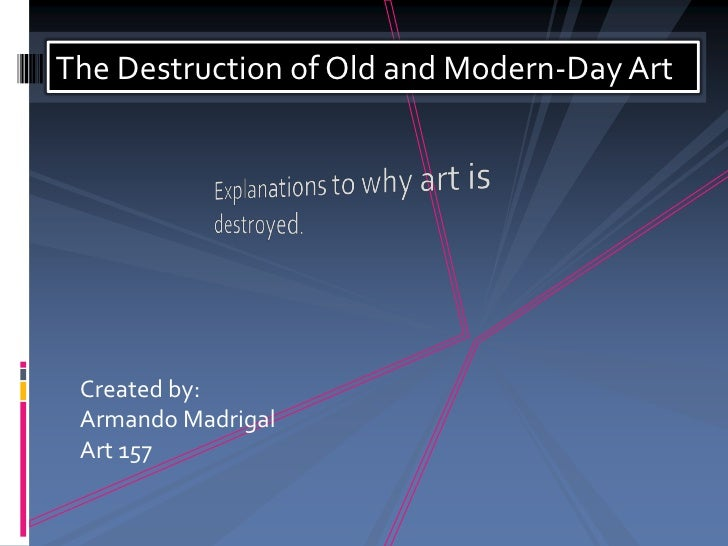 The Destruction of Old and Modern-Day Art<br />Created by:<br />Armando Madrigal<br />Art 157<br />