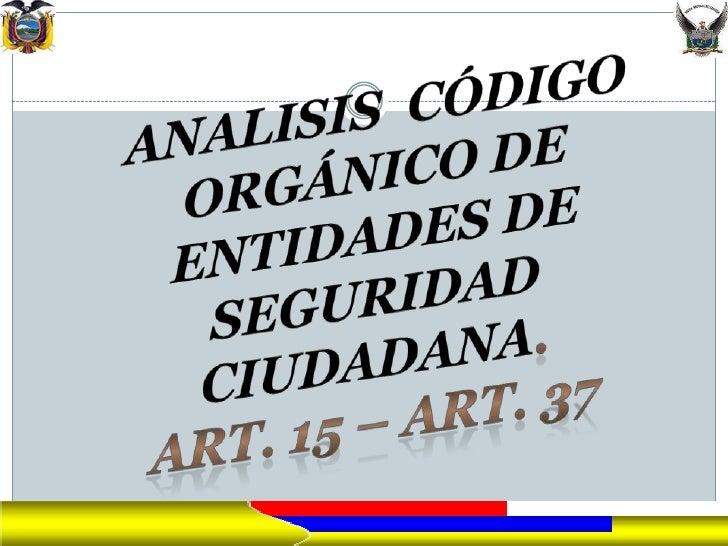 ESCUELA SUPERIOR DE POLICIA      Gral. Alberto Enríquez Gallo KDT. VACA QUEVEDO ANDRES GUILLERMO  CODIGO ORGANICO DE ENT...