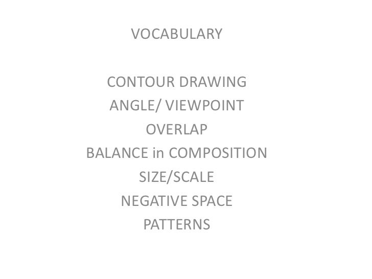VOCABULARY  CONTOUR DRAWING   ANGLE/ VIEWPOINT       OVERLAPBALANCE in COMPOSITION      SIZE/SCALE    NEGATIVE SPACE      ...
