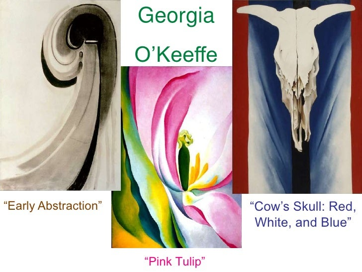 """Georgia<br />O'Keeffe<br />""""Early Abstraction""""<br />""""Cow's Skull: Red, White, and Blue""""<br />""""Pink Tulip""""<br />"""