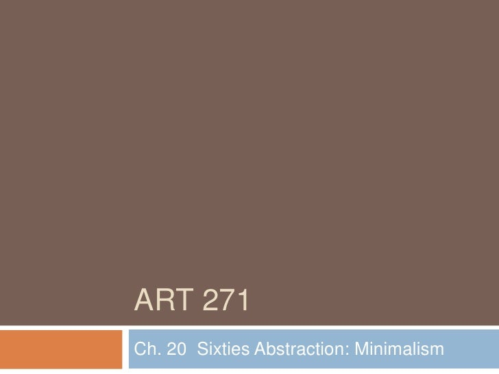 Art 271<br />Ch. 20  Sixties Abstraction: Minimalism<br />