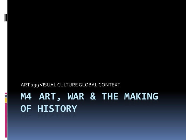 ART 299 VISUAL CULTURE GLOBAL CONTEXTM4 ART, WAR & THE MAKINGOF HISTORY