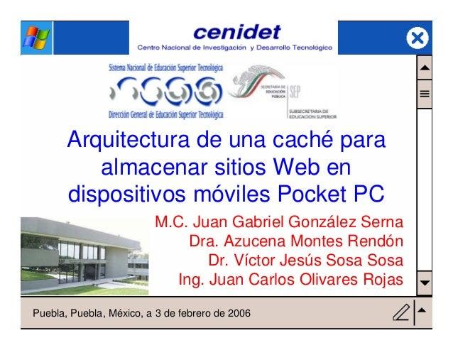 cenidet Arquitectura de una caché para almacenar sitios Web en dispositivos móviles Pocket PC M.C. Juan Gabriel González S...
