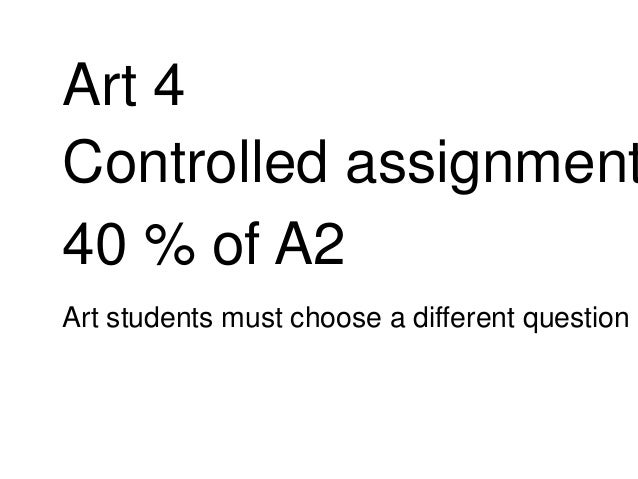 Art 4 Controlled assignment 40 % of A2 Art students must choose a different question
