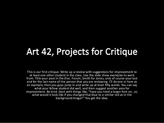 This is our first critique. Write up a review with suggestions for improvement to  at least one other student in the class...