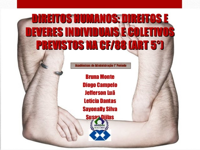 DIREITOS HUMANOS: DIREITOS E DEVERES INDIVIDUAIS E COLETIVOS PREVISTOS NA CF/88 (ART 5°) Acadêmicos de Administração 1° Pe...