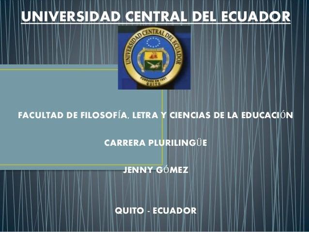 UNIVERSIDAD CENTRAL DEL ECUADOR FACULTAD DE FILOSOFÍA, LETRA Y CIENCIAS DE LA EDUCACIÓN CARRERA PLURILINGÜE JENNY GÓMEZ QU...