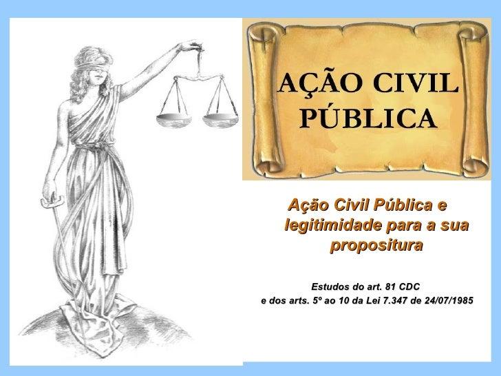 Ação Civil Pública e     legitimidade para a sua           propositura            Estudos do art. 81 CDCe dos arts. 5º ao ...