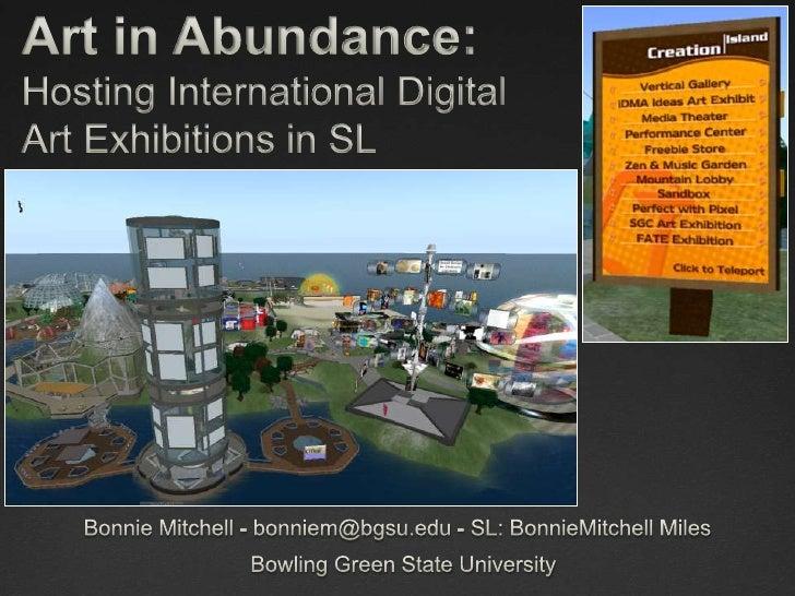 Art in Abundance:Hosting International Digital Art Exhibitions in SL<br />Bonnie Mitchell - bonniem@bgsu.edu - SL: BonnieM...