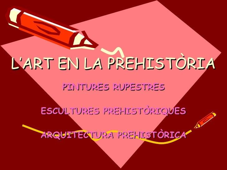L'ART A LA PREHISTÒRIA PINTURES RUPESTRES ESCULTURES PREHISTÒRIQUES ARQUITECTURA PREHISTÒRICA