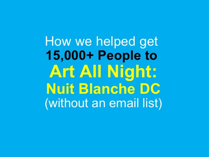 How we helped get  15,000+ People to  Art All Night:  Nuit Blanche DC (without an email list)