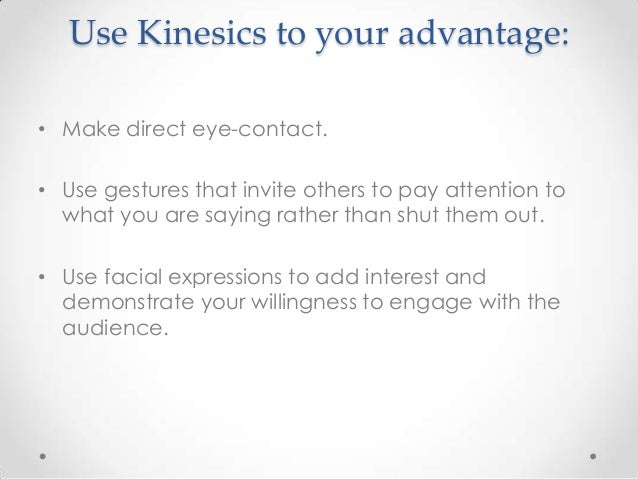 Use Kinesics to your advantage: • Make direct eye-contact. • Use gestures that invite others to pay attention to what you ...
