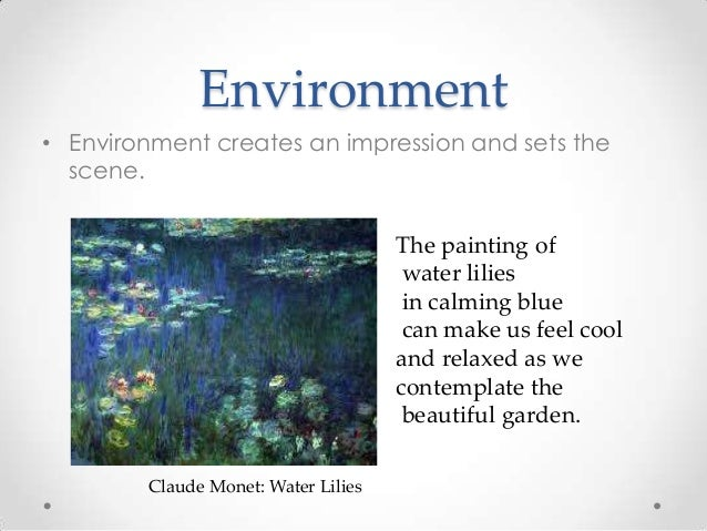 Environment • Environment creates an impression and sets the scene. Claude Monet: Water Lilies The painting of water lilie...