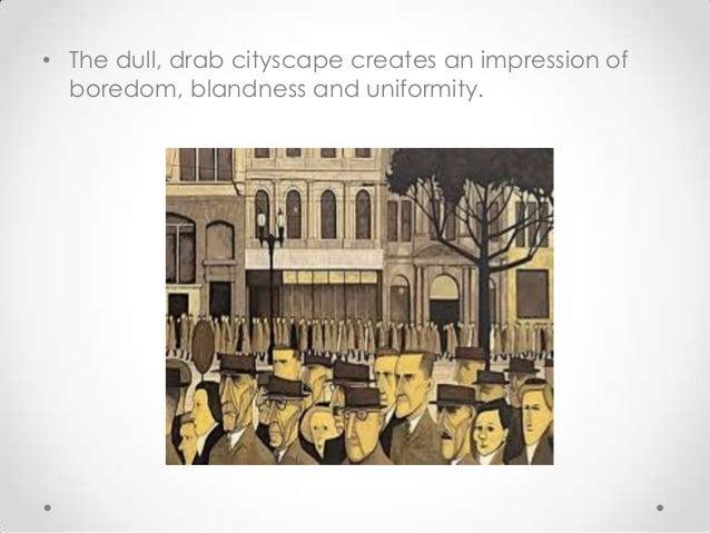 • The dull, drab cityscape creates an impression of boredom, blandness and uniformity.