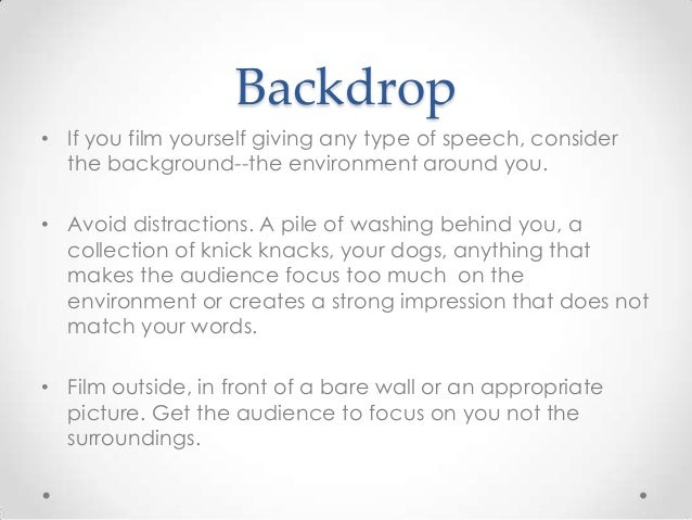 Backdrop • If you film yourself giving any type of speech, consider the background--the environment around you. • Avoid di...