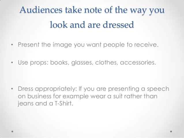 Audiences take note of the way you look and are dressed • Present the image you want people to receive. • Use props: books...