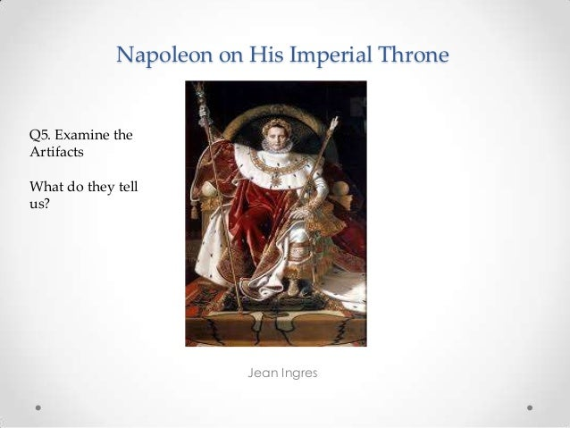 Napoleon on His Imperial Throne Jean Ingres Q5. Examine the Artifacts What do they tell us?