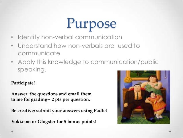 Purpose • Identify non-verbal communication • Understand how non-verbals are used to communicate • Apply this knowledge to...